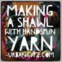 Making a Shawl with Handspun Yarn - UrbanGypZ
