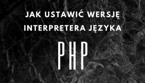 Jak ustawić wersję interpretera języka PHP?