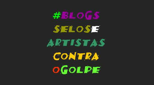 BLOGS, SELOS E ARTISTAS CONTRA O GOLPE