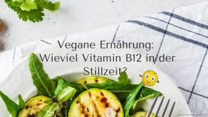 Vegane Ernährung: Wie viel Vitamin B12 in der Stillzeit