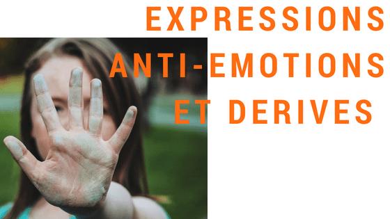 LES EMOTIONS : Expressions anti-émotion et dérives