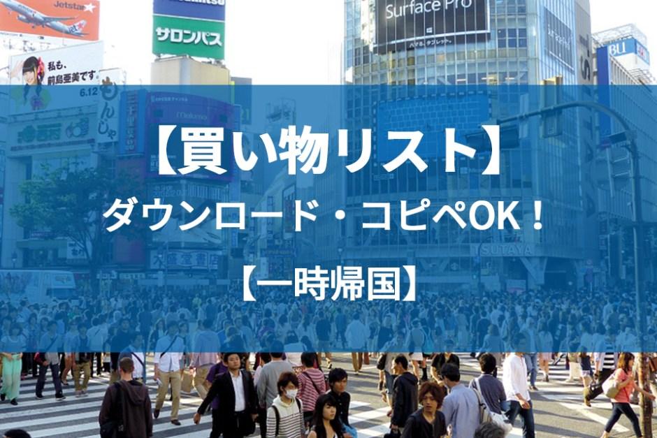 【保存版】一時帰国の日本で買い物するリストを大公開。ダウンロード可能