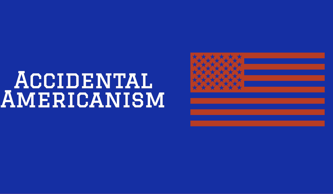 The Expense of Accidental Americanism