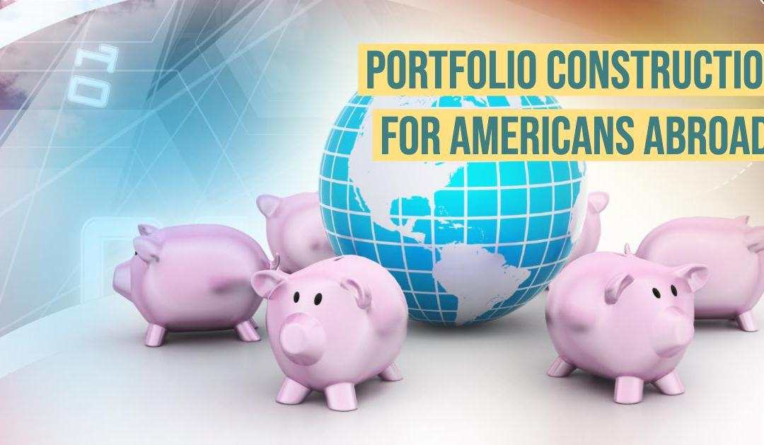 Expat Investment Guide – Portfolio Construction for Americans Abroad