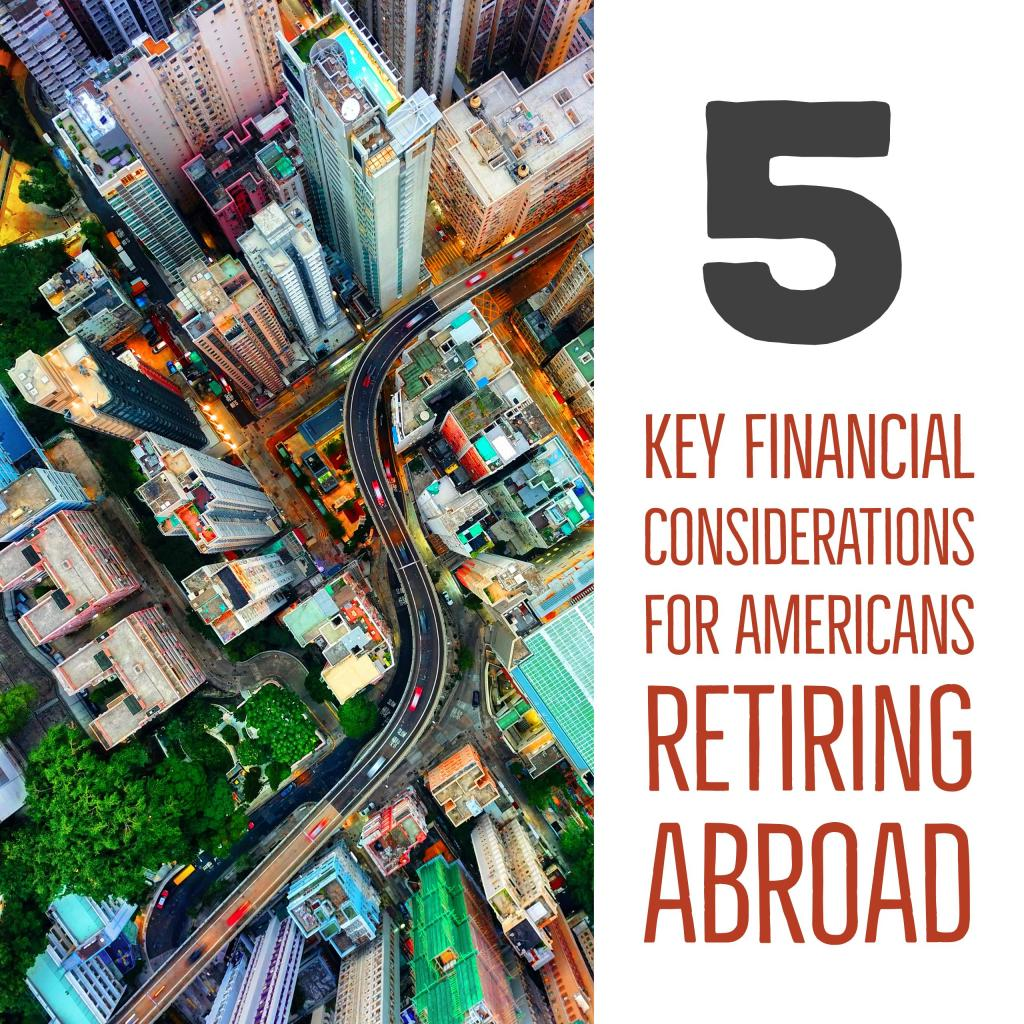 5 key financial considerations for americans retiring abroad