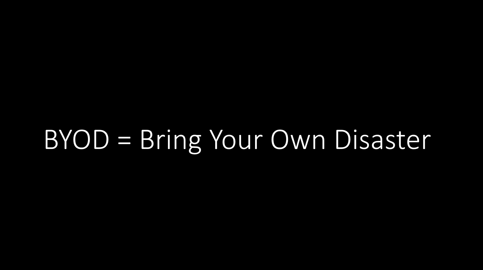 BYOD can stand for Bring Your Own Disaster