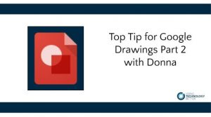 Top Tip for Google Drawing Part 2 with Donna