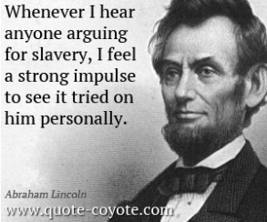 abraham-lincoln-quotes-whenever-i-hear-anyone-arguing-for-slavery-i-feel-a-strong-impulse-to-see-it-tried-on-him-personally
