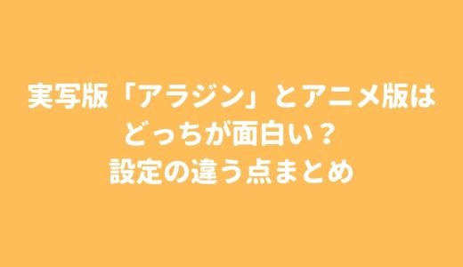 実写版「アラジン」とアニメ版はどっちが面白い?設定の違う7つの点まとめ
