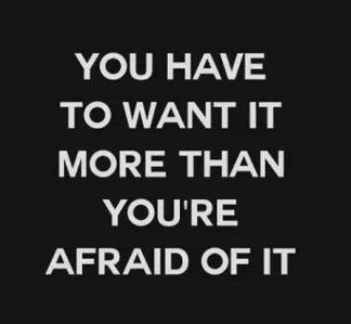 You have to want it more than youre afraid of it