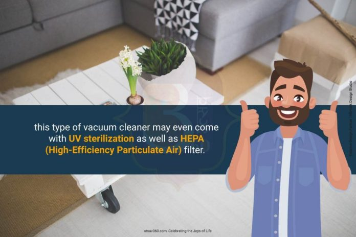 This type of vacuum cleaner may even come with UV sterilization as well as HEPA (High-Efficiency Particulate Air) filter.