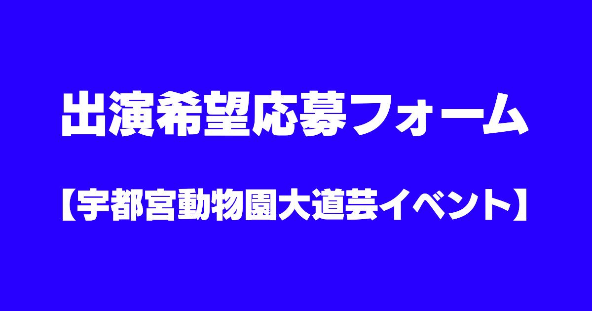 出演希望応募フォーム【宇都宮動物園大道芸イベント】