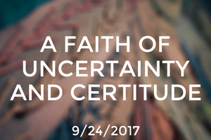 Unitarian Universalism: A Faith of Uncertainty and Certitude