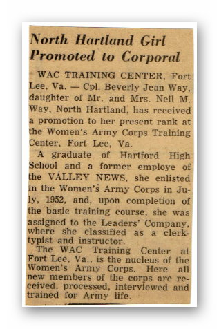 "It reads: ""North Hartland Girl Promoted to Corporal / WAC TRAINING CENTER, Fort Lee, Va. — Cpl. Beverly Jean Way, daughter of Mr. and Mr.s Neil M. Way, North Hartland, has received a promotion to her present rank at the Women's Army Corps Training Center, Fort Lee, Va. / A graduate of Hartford High School and a former employe (sic) of the VALLEY NEWS, she enlisted in the Women's Army Corps in July, 1952, and, upon completion of the basic training course, she was assigned to the Leaders's Company, where she classified as a clerk-typist and instructor. / The WAC Training Center at Fort Lee, Va., is the nucleus of the Women's Army Corps. Here all new members of the corps are received, processed, interviewed, and trained for Army life."""