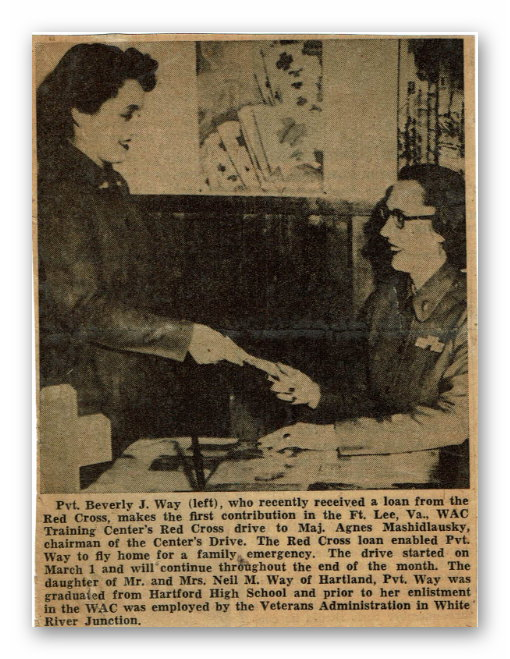 "The caption says: ""Pvt. Beverly J. Way (left), who recently received a loan from the Red Cross, makes the first contribution in the Ft. Lee, Va., WAC Training Center's Red Cross drive to Maj. Agnes Mashidlausky, chairman of the Center's Drive. The Red Cross loan enabled Pvt. Way to fly home for a family emergency. The drive started on March 1 and will continue throughout the end of the month. The daughter of Mr. and Mrs. Neil M. Way of Hartland, Pvt. Way was graduated from Hartford High School and prior to her enlistment in the WAC was employed by the Veterans Administration in White River Junction."""