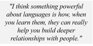 """""""I think something powerful about languages is how, when you learn them, they can really help you build deeper relationships with people."""""""