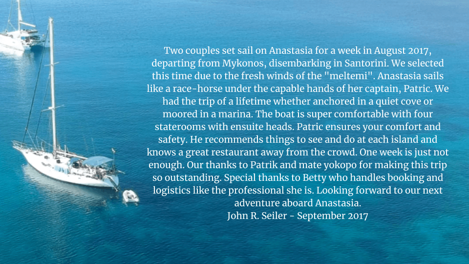 "Two couples set sail on Anastasia for a week in August 2017, departing from Mykonos, disembarking in Santorini. We selected this time due to the fresh winds of the ""meltemi"". Anastasia sails like a race-horse under the capable hands of her captain, Patric. We had the trip of a lifetime whether anchored in a quiet cove or moored in a marina. The boat is super comfortable with four staterooms with ensuite heads. Patric ensures your comfort and safety. He recommends things to see and do at each island and knows a great restaurant away from the crowd. One week is just not enough. Our thanks to Patrik and mate yokopo for making this trip so outstanding. Special thanks to Betty who handles booking and logistics like the professional she is. Looking forward to our next adventure aboard Anastasia."