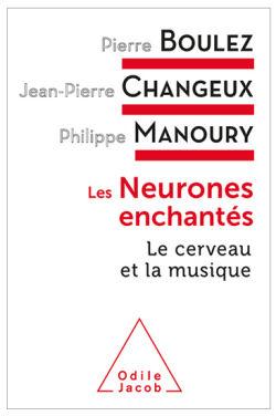 Les neurones enchantés - Pierre Boulez - Jean-Pierre Changeux - Philippe Manoury - Éditions Odile Jacob