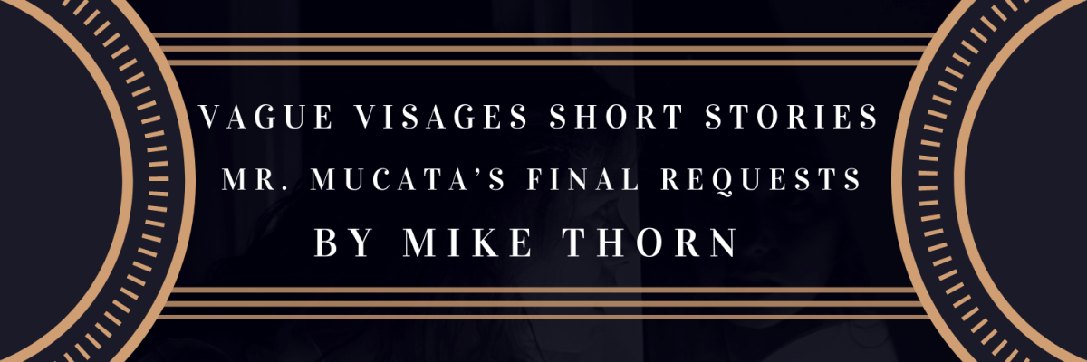 Vague Visages Short Stories: Mr. Mucata's Final Requests by Mike Thorn