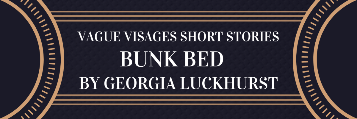 Vague Visages Short Stories: Bunk Bed by Georgia Luckhurst