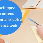 Développez du contenu pour enrichir votre présence web