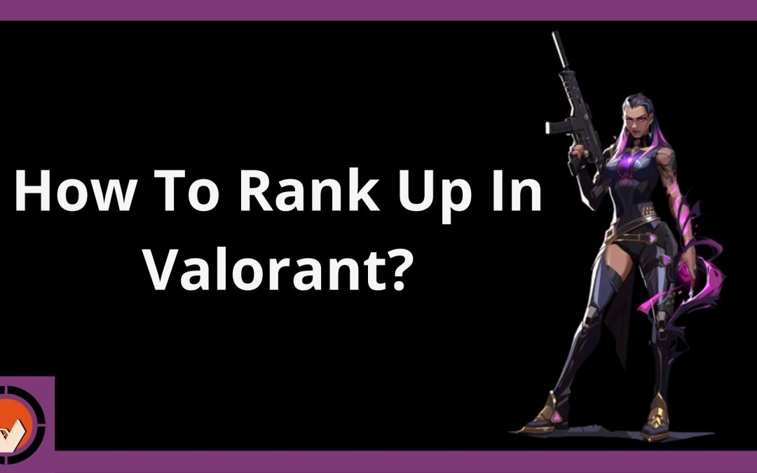 How To Rank Up In Valorant?