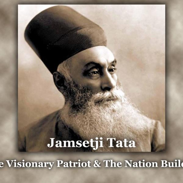Jamsetji Tata – The Great Visionary Patriot & The Nation Builder