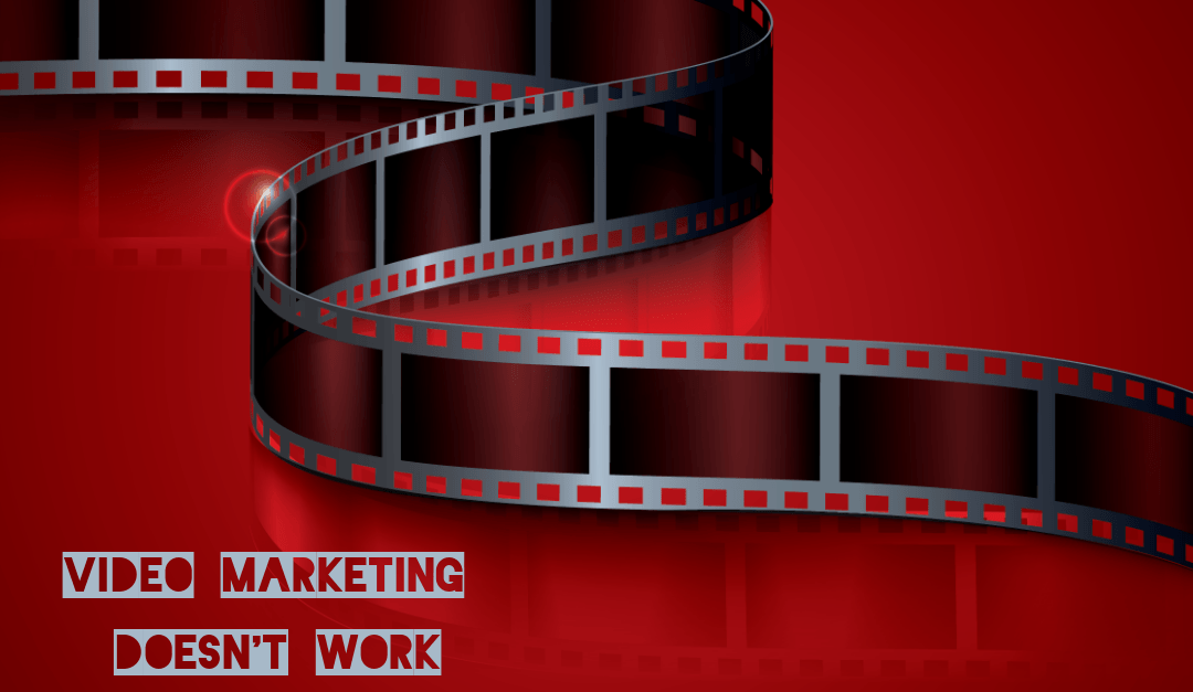 Video Marketing Doesn't Work