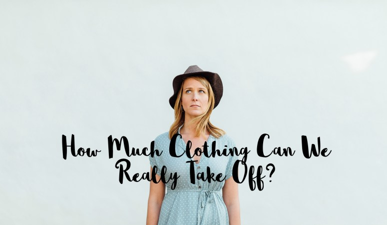 How Much Clothing Can We Really Take Off?