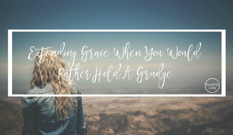 Extending Grace When You Would Rather Hold A Grudge