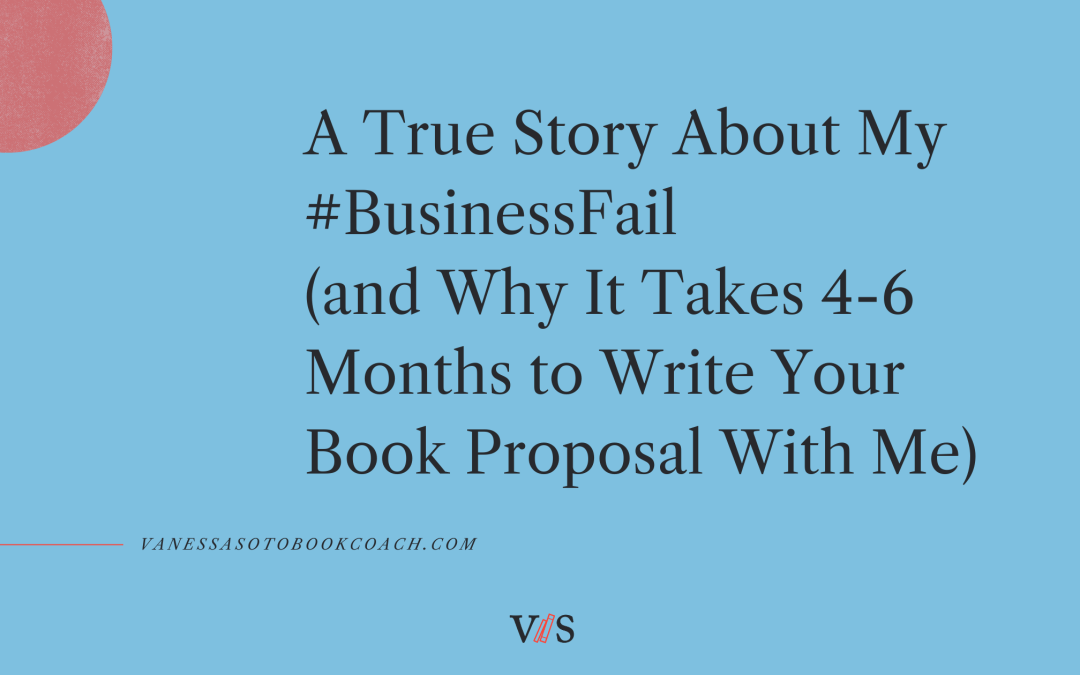A True Story About My #BusinessFail (aka Why It Takes 4-6 Months to Write Your Book Proposal With Me)