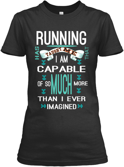Running Has Me Taught That I Am Capable Much Of So More Than I Ever Imagined Black T-Shirt Front