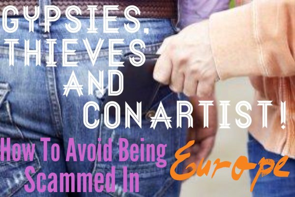 Gypsies, Thieves and Con Artist! How To Avoid Being Scammed in Europe