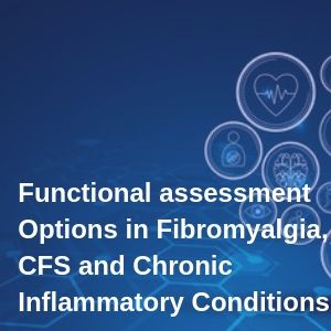 Functional assessment Options in Fibromyalgia, CFS and Chronic Inflammatory Conditions