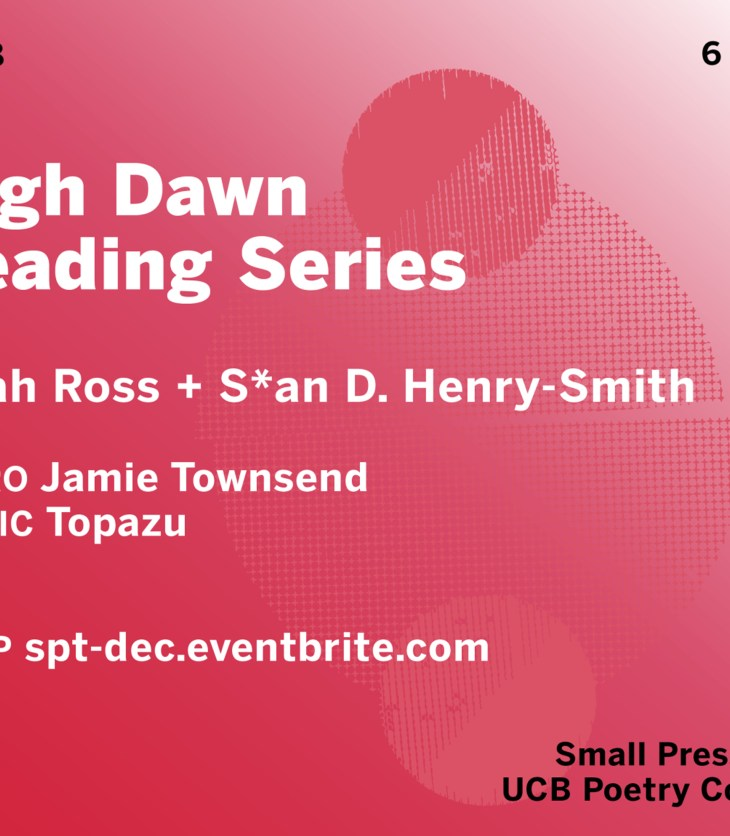 Flyer for High Dawn Reading Series. The image fades from reddish pink in the lower left hand corner to white in the upper right corner. There are overlapping circles of various sizes in different shades of pink to the right of the center. The text reads: Fri Dec 18. 6 PT / 9 ET. High Dawn Reading Series. Noah Ross + S*an D. Henry-Smith. INTRO Jamie Townsend. MUSIC Topazu. RSVP spt-dec.eventbrite.com. Small Press Traffic + UCB Poetry Colloquium.