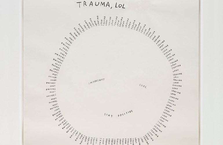 Graphite drawing on a square piece of white paper. Hand written words at the top of the paper read TRAUMA, LOL. Below the words is a smiley face made out of smaller words. The circular outline is the words TRAUMA UPON TRAUMA repeated over and over again. The eyes of the smiley are the words IMPORTANT (on the left) and COOL (on the right). The smile is made up of the words STAY POSITIVE.