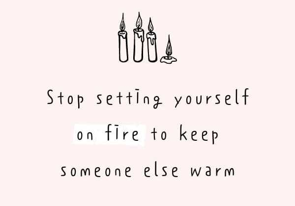 Stop setting yourself on fire to keep someone else warm