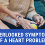 Overlooked Symptoms of a Heart Problem