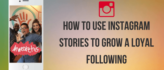 How to Use Instagram Stories To Grow A Loyal Following