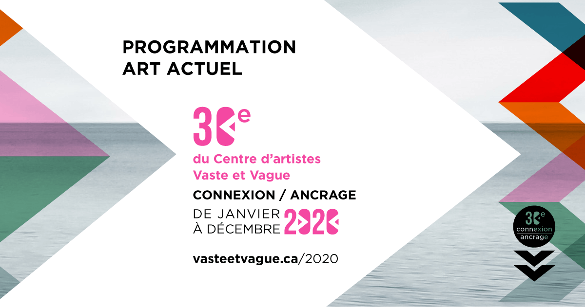 PROGRAMMATION 2020 | 30e | CONNEXION / ANCRAGE | Centre d'artistes Vaste et Vague