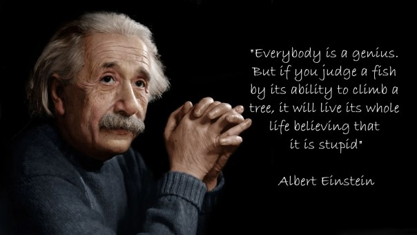 Every body is a genius but if you judge a fish by its ability to climb a tree, it will live its whole life believing that it is stupid by Albert Einstein