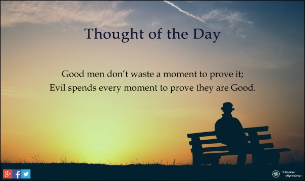vastu review thought of the day Good men don't waste a moment to prove it; Evil spend every moment to prove they are Good.