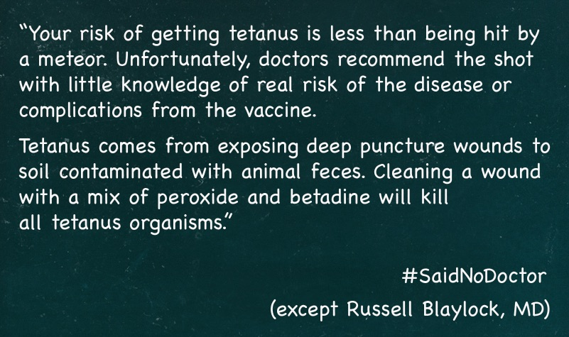 Dr. Blaylock misses that you aren't worried about tetanus organisms in the wound, but rather their spores, which you aren't going to easily clean out, not even if the wound bleeds a lot - common myths about tetanus.