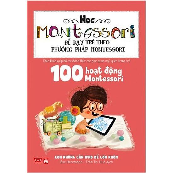 Học Montessori Để Dạy Trẻ Theo Phương Pháp Montessori - 100 Hoạt Động Montessori: Con Không Cần iPad Để Lớn