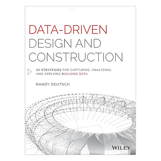 Data - Driven Design And Construction: 25 Strategies For Capturing, Analyzing And Applying Building Data