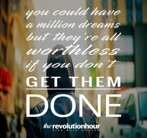 You could have a million dreams but they are all worthless if you don't get them done