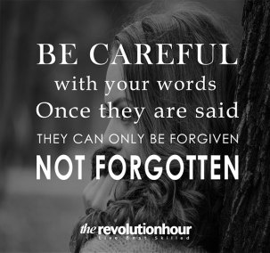 Be caregul with your words. Once they are said they can only be forgiven not forgotten