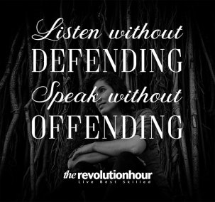 Listen without defending, speak without offending