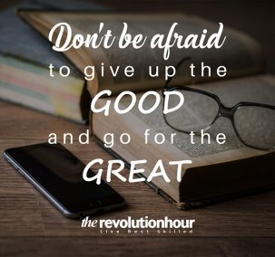 Don't be afraid to give up the good and go for great