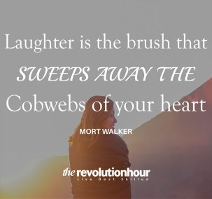 Laughter is the brush that sweeps away the cobwebs of your heart